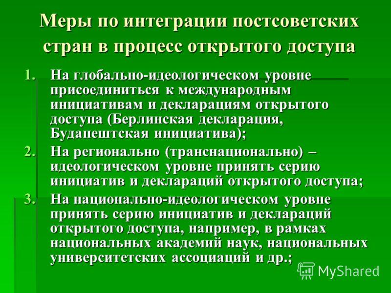 Меры по интеграции постсоветских стран в процесс открытого доступа 1.На глобально-идеологическом уровне присоединиться к международным инициативам и декларациям открытого доступа (Берлинская декларация, Будапештская инициатива); 2.На регионально (тра