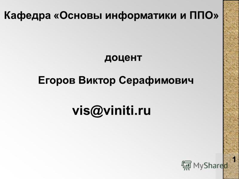 1 Кафедра «Основы информатики и ППО» доцент Егоров Виктор Серафимович vis@viniti.ru
