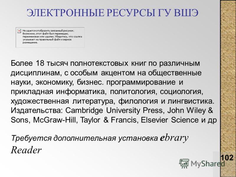 102 ЭЛЕКТРОННЫЕ РЕСУРСЫ ГУ ВШЭ Более 18 тысяч полнотекстовых книг по различным дисциплинам, с особым акцентом на общественные науки, экономику, бизнес. программирование и прикладная информатика, политология, социология, художественная литература, фил