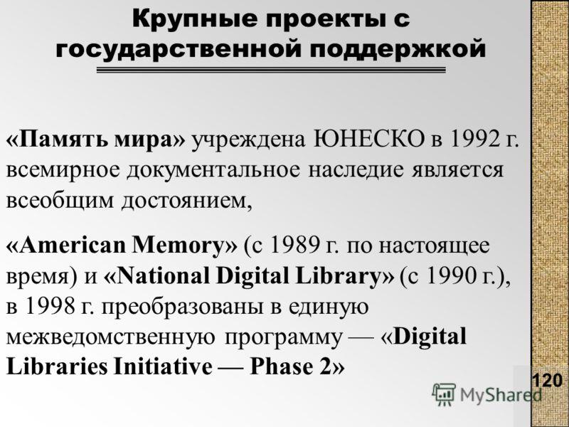 120 «Память мира» учреждена ЮНЕСКО в 1992 г. всемирное документальное наследие является всеобщим достоянием, «American Memory» (с 1989 г. по настоящее время) и «National Digital Library» (c 1990 г.), в 1998 г. преобразованы в единую межведомственную