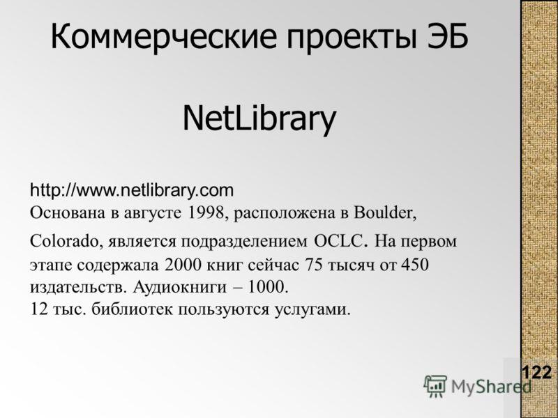 122 Коммерческие проекты ЭБ NetLibrary http://www.netlibrary.com Основана в августе 1998, расположена в Boulder, Colorado, является подразделением OCLC. На первом этапе содержала 2000 книг сейчас 75 тысяч от 450 издательств. Аудиокниги – 1000. 12 тыс