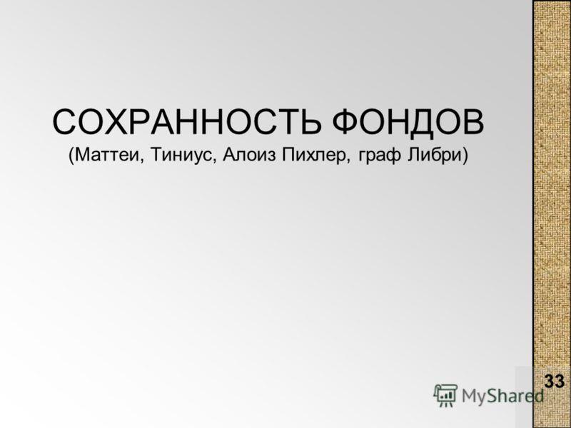 33 СОХРАННОСТЬ ФОНДОВ (Маттеи, Тиниус, Алоиз Пихлер, граф Либри)