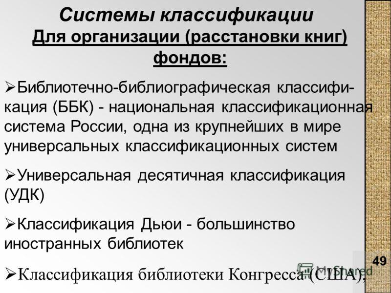 49 Для организации (расстановки книг) фондов: Библиотечно-библиографическая классифи- кация (ББК) - национальная классификационная система России, одна из крупнейших в мире универсальных классификационных систем Универсальная десятичная классификация