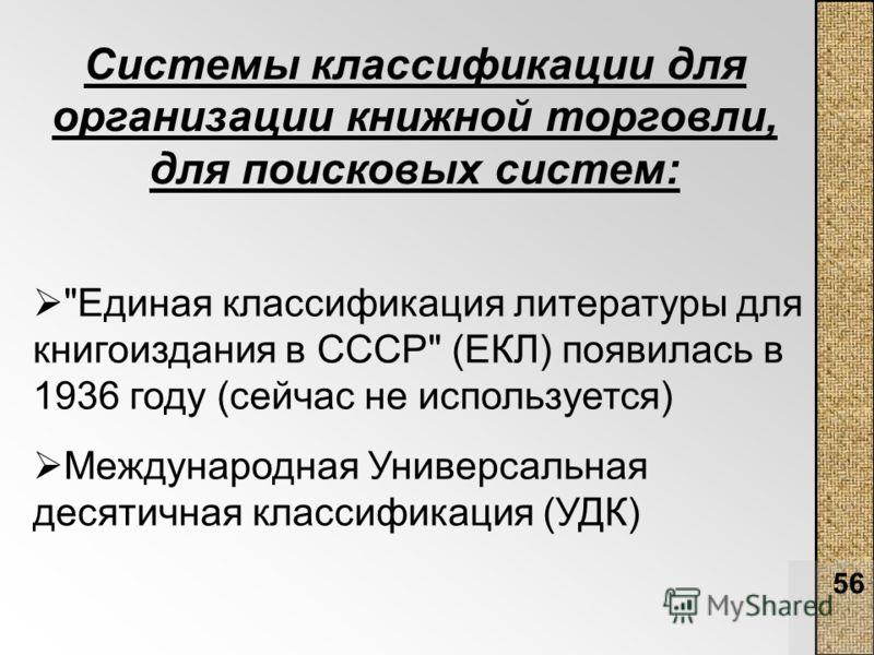 56 Системы классификации для организации книжной торговли, для поисковых систем: Единая классификация литературы для книгоиздания в СССР (ЕКЛ) появилась в 1936 году (сейчас не используется) Международная Универсальная десятичная классификация (УДК)