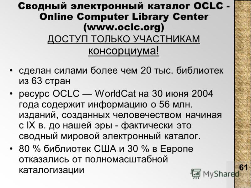 61 Сводный электронный каталог OCLC - Online Computer Library Center (www.oclc.org) ДОСТУП ТОЛЬКО УЧАСТНИКАМ консорциума! сделан силами более чем 20 тыс. библиотек из 63 стран ресурс OCLC WorldCat на 30 июня 2004 года содержит информацию о 56 млн. из