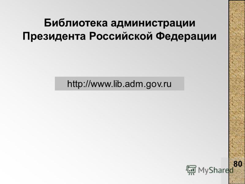 80 Библиотека администрации Президента Российской Федерации http://www.lib.adm.gov.ru