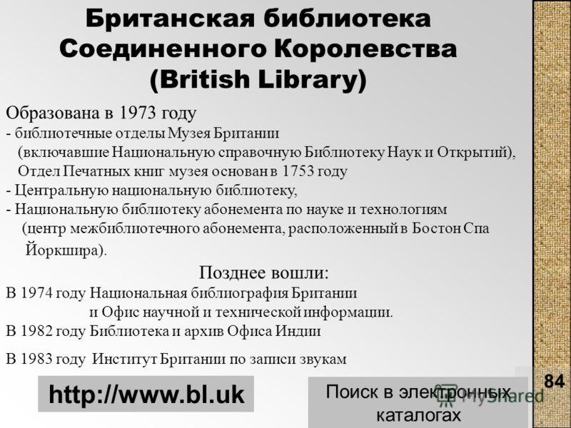 84 Британская библиотека Соединенного Королевства (British Library) http://www.bl.uk Поиск в электронных каталогах Образована в 1973 году - библиотечные отделы Музея Британии (включавшие Национальную справочную Библиотеку Наук и Открытий), Отдел Печа