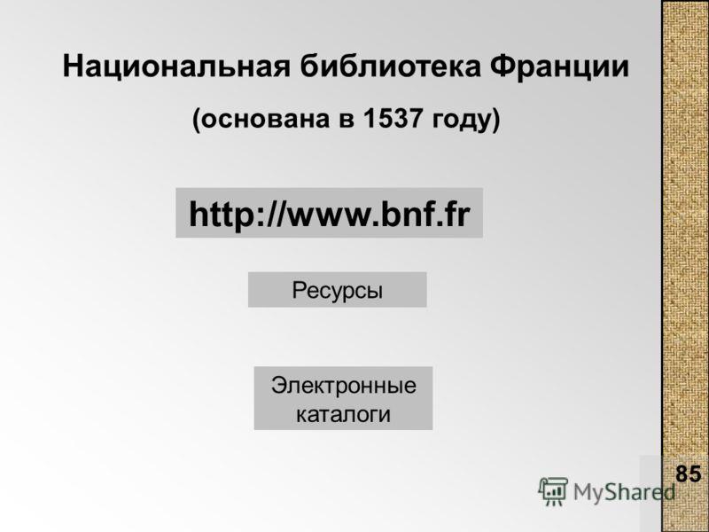 85 Национальная библиотека Франции (основана в 1537 году) http://www.bnf.fr Ресурсы Электронные каталоги