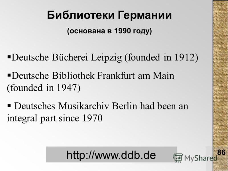 86 Библиотеки Германии (основана в 1990 году) http://www.ddb.de Deutsche Bücherei Leipzig (founded in 1912) Deutsche Bibliothek Frankfurt am Main (founded in 1947) Deutsches Musikarchiv Berlin had been an integral part since 1970