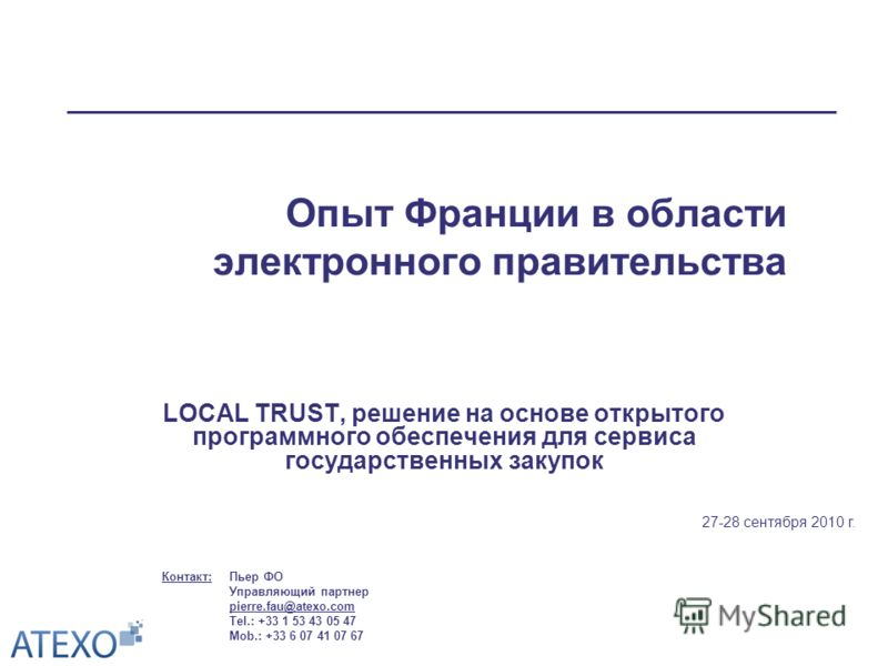 Опыт Франции в области электронного правительства LOCAL TRUST, решение на основе открытого программного обеспечения для сервиса государственных закупок 27-28 сентября 2010 г. Пьер ФО Управляющий партнер pierre.fau@atexo.com Tel.: +33 1 53 43 05 47 Mo