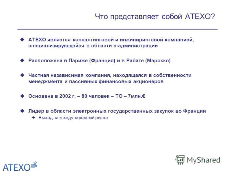 Что представляет собой ATEXO? ATEXO является консалтинговой и инжиниринговой компанией, специализирующейся в области e-администрации Расположена в Париже (Франция) и в Рабате (Марокко) Частная независимая компания, находящаяся в собственности менеджм