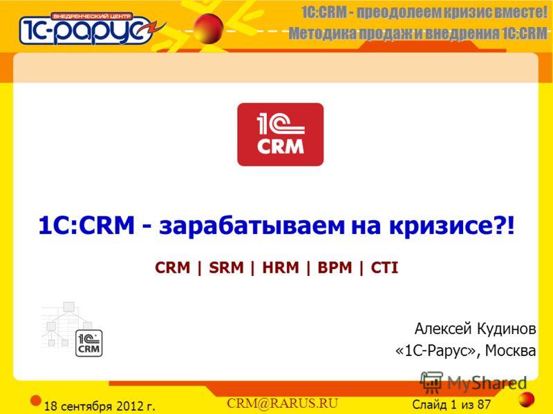 1C:CRM - преодолеем кризис вместе! Методика продаж и внедрения 1С:CRM Слайд 1 из 87 CRM@RARUS.RU 18 сентября 2012 г. 1C:CRM - зарабатываем на кризисе?! CRM | SRM | HRM | BPM | CTI Алексей Кудинов «1C-Рарус», Москва