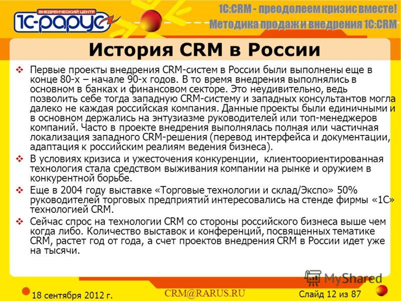 1C:CRM - преодолеем кризис вместе! Методика продаж и внедрения 1С:CRM Слайд 12 из 87 CRM@RARUS.RU 18 сентября 2012 г. История CRM в России Первые проекты внедрения CRM-систем в России были выполнены еще в конце 80-х – начале 90-х годов. В то время вн