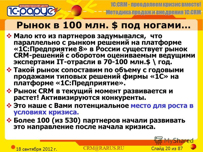 1C:CRM - преодолеем кризис вместе! Методика продаж и внедрения 1С:CRM Слайд 20 из 87 CRM@RARUS.RU 18 сентября 2012 г. Рынок в 100 млн. $ под ногами… Мало кто из партнеров задумывался, что параллельно с рынком решений на платформе «1С:Предприятие 8» в