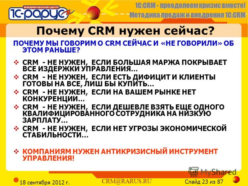 1C:CRM - преодолеем кризис вместе! Методика продаж и внедрения 1С:CRM Слайд 23 из 87 CRM@RARUS.RU 18 сентября 2012 г. Почему CRM нужен сейчас? ПОЧЕМУ МЫ ГОВОРИМ О CRM СЕЙЧАС И «НЕ ГОВОРИЛИ» ОБ ЭТОМ РАНЬШЕ? CRM - НЕ НУЖЕН, ЕСЛИ БОЛЬШАЯ МАРЖА ПОКРЫВАЕТ