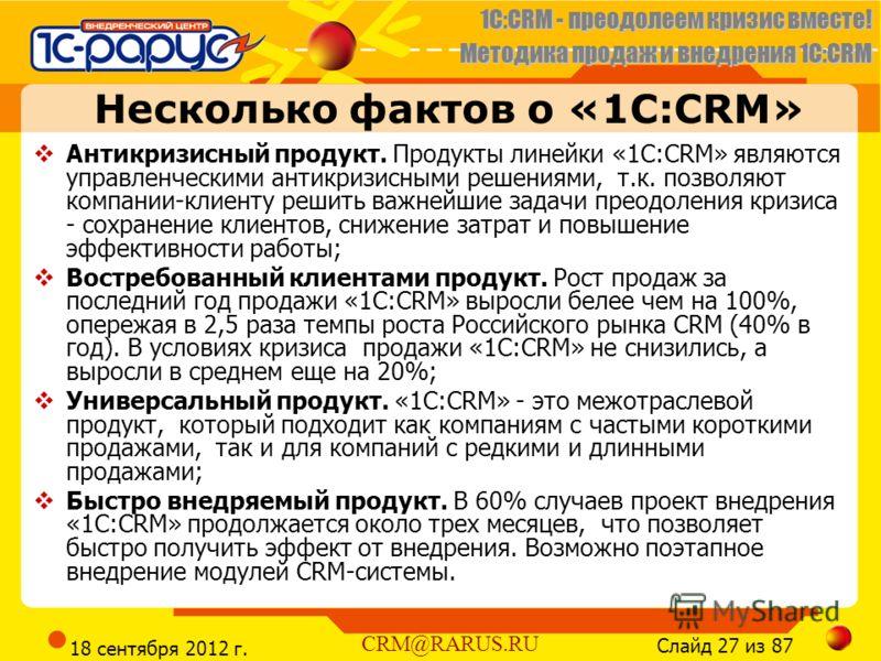 1C:CRM - преодолеем кризис вместе! Методика продаж и внедрения 1С:CRM Слайд 27 из 87 CRM@RARUS.RU 18 сентября 2012 г. Несколько фактов о «1С:CRM» Антикризисный продукт. Продукты линейки «1С:CRM» являются управленческими антикризисными решениями, т.к.