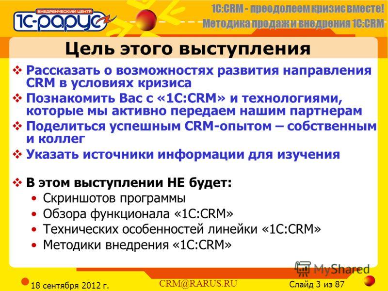 1C:CRM - преодолеем кризис вместе! Методика продаж и внедрения 1С:CRM Слайд 3 из 87 CRM@RARUS.RU 18 сентября 2012 г. Цель этого выступления Рассказать о возможностях развития направления CRM в условиях кризиса Познакомить Вас с «1С:CRM» и технологиям