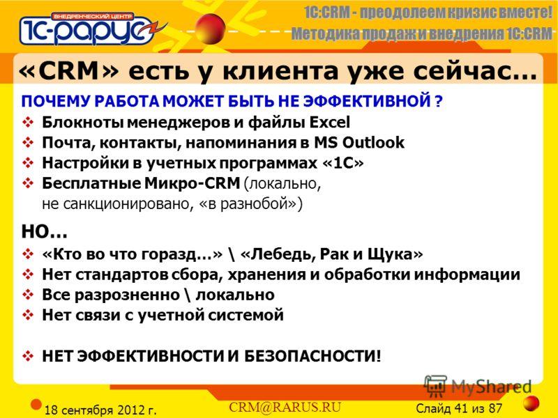 1C:CRM - преодолеем кризис вместе! Методика продаж и внедрения 1С:CRM Слайд 41 из 87 CRM@RARUS.RU 18 сентября 2012 г. «CRM» есть у клиента уже сейчас… ПОЧЕМУ РАБОТА МОЖЕТ БЫТЬ НЕ ЭФФЕКТИВНОЙ ? Блокноты менеджеров и файлы Excel Почта, контакты, напоми