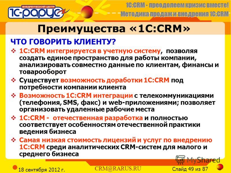 1C:CRM - преодолеем кризис вместе! Методика продаж и внедрения 1С:CRM Слайд 49 из 87 CRM@RARUS.RU 18 сентября 2012 г. Преимущества «1С:CRM» ЧТО ГОВОРИТЬ КЛИЕНТУ? 1С:CRM интегрируется в учетную систему, позволяя создать единое пространство для работы