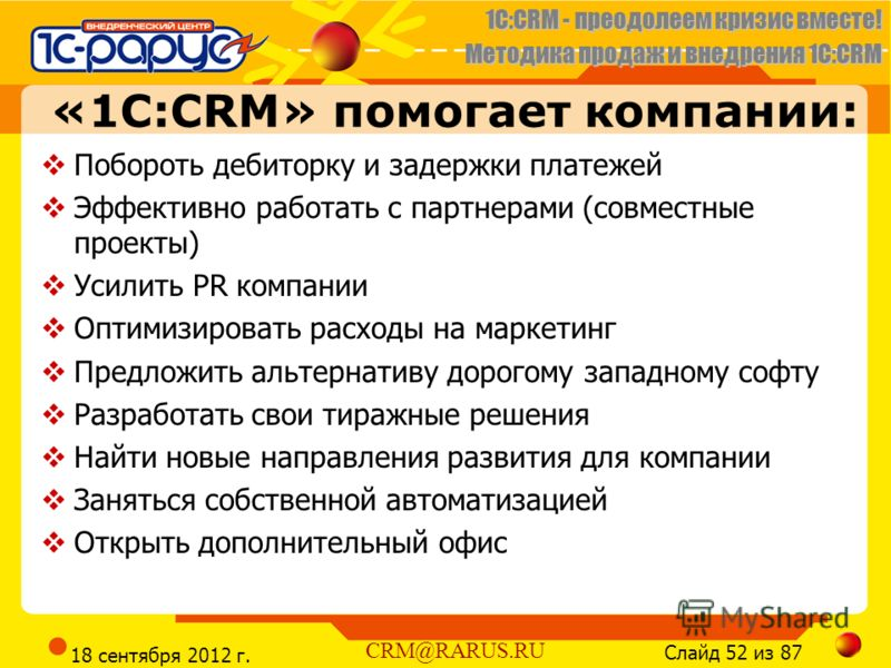 1C:CRM - преодолеем кризис вместе! Методика продаж и внедрения 1С:CRM Слайд 52 из 87 CRM@RARUS.RU 18 сентября 2012 г. «1С:CRM» помогает компании: Побороть дебиторку и задержки платежей Эффективно работать с партнерами (совместные проекты) Усилить PR