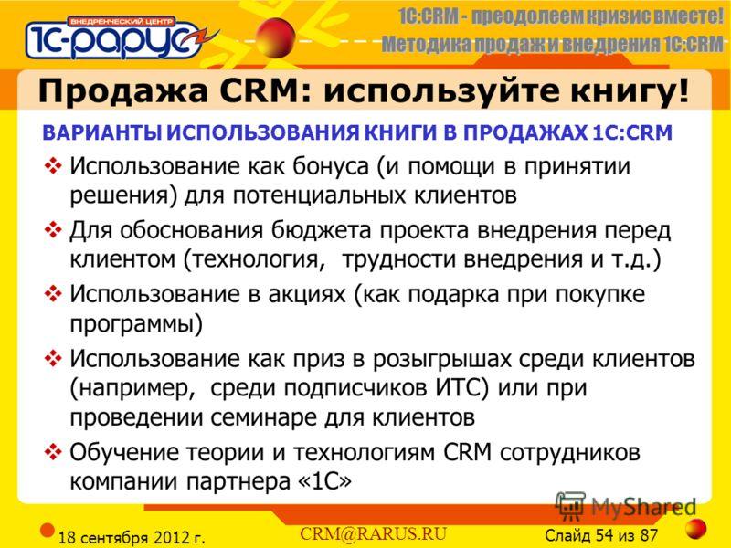 1C:CRM - преодолеем кризис вместе! Методика продаж и внедрения 1С:CRM Слайд 54 из 87 CRM@RARUS.RU 18 сентября 2012 г. Продажа CRM: используйте книгу! ВАРИАНТЫ ИСПОЛЬЗОВАНИЯ КНИГИ В ПРОДАЖАХ 1С:CRM Использование как бонуса (и помощи в принятии решения