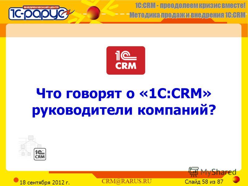 1C:CRM - преодолеем кризис вместе! Методика продаж и внедрения 1С:CRM Слайд 58 из 87 CRM@RARUS.RU 18 сентября 2012 г. Что говорят о «1С:CRM» руководители компаний?