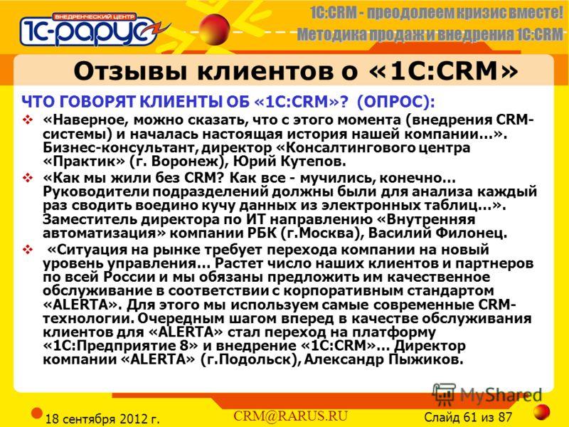 1C:CRM - преодолеем кризис вместе! Методика продаж и внедрения 1С:CRM Слайд 61 из 87 CRM@RARUS.RU 18 сентября 2012 г. Отзывы клиентов о «1С:CRM» ЧТО ГОВОРЯТ КЛИЕНТЫ ОБ «1С:CRM»? (ОПРОС): «Наверное, можно сказать, что с этого момента (внедрения CRM- с