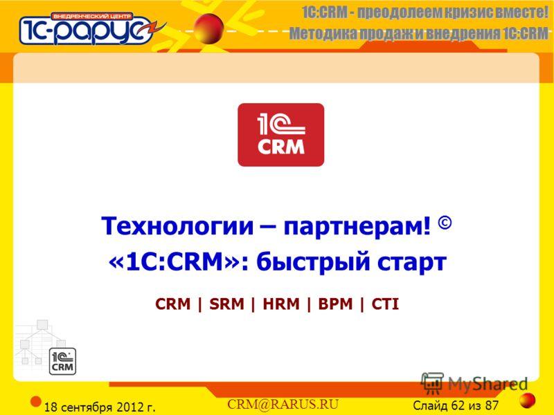 1C:CRM - преодолеем кризис вместе! Методика продаж и внедрения 1С:CRM Слайд 62 из 87 CRM@RARUS.RU 18 сентября 2012 г. Технологии – партнерам! © «1С:CRM»: быстрый старт CRM | SRM | HRM | BPM | CTI