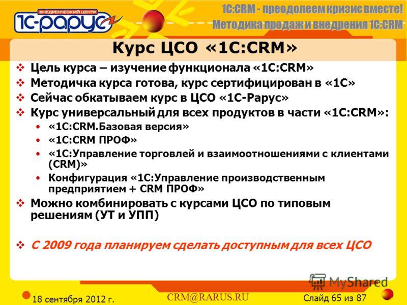1C:CRM - преодолеем кризис вместе! Методика продаж и внедрения 1С:CRM Слайд 65 из 87 CRM@RARUS.RU 18 сентября 2012 г. Курс ЦСО «1С:CRM» Цель курса – изучение функционала «1C:CRM» Методичка курса готова, курс сертифицирован в «1С» Сейчас обкатываем ку