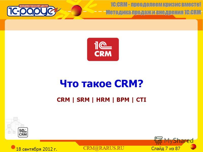 1C:CRM - преодолеем кризис вместе! Методика продаж и внедрения 1С:CRM Слайд 7 из 87 CRM@RARUS.RU 18 сентября 2012 г. Что такое CRM? CRM | SRM | HRM | BPM | CTI