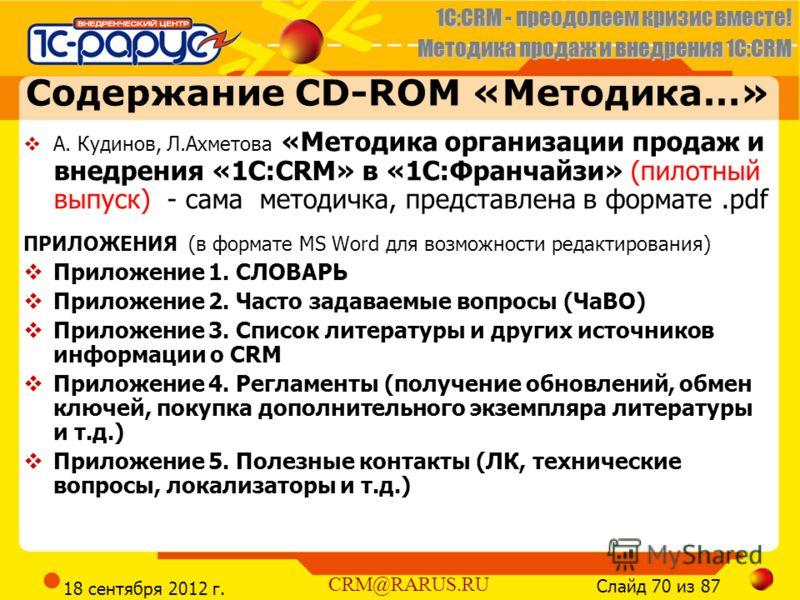 1C:CRM - преодолеем кризис вместе! Методика продаж и внедрения 1С:CRM Слайд 70 из 87 CRM@RARUS.RU 18 сентября 2012 г. Содержание CD-ROM «Методика…» А. Кудинов, Л.Ахметова «Методика организации продаж и внедрения «1С:CRM» в «1С:Франчайзи» (пилотный вы
