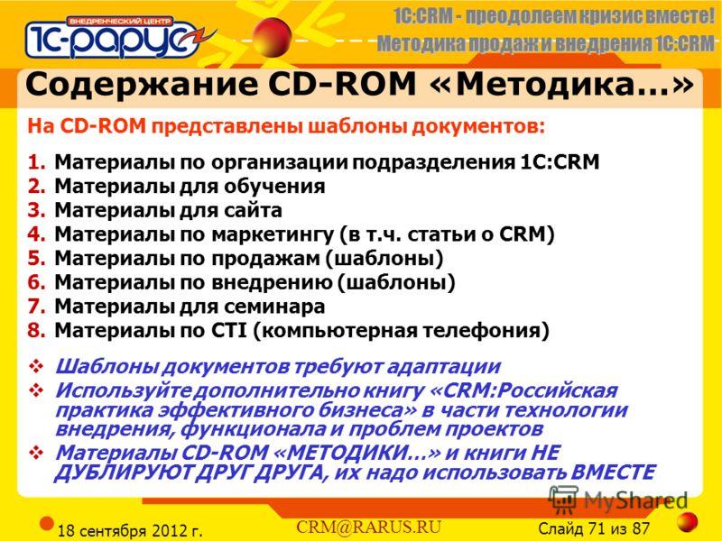1C:CRM - преодолеем кризис вместе! Методика продаж и внедрения 1С:CRM Слайд 71 из 87 CRM@RARUS.RU 18 сентября 2012 г. Содержание CD-ROM «Методика…» На CD-ROM представлены шаблоны документов: 1.Материалы по организации подразделения 1С:CRM 2.Материалы