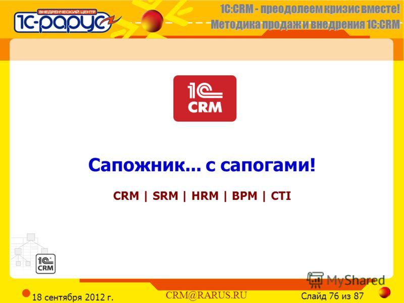 1C:CRM - преодолеем кризис вместе! Методика продаж и внедрения 1С:CRM Слайд 76 из 87 CRM@RARUS.RU 18 сентября 2012 г. Сапожник... с сапогами! CRM | SRM | HRM | BPM | CTI