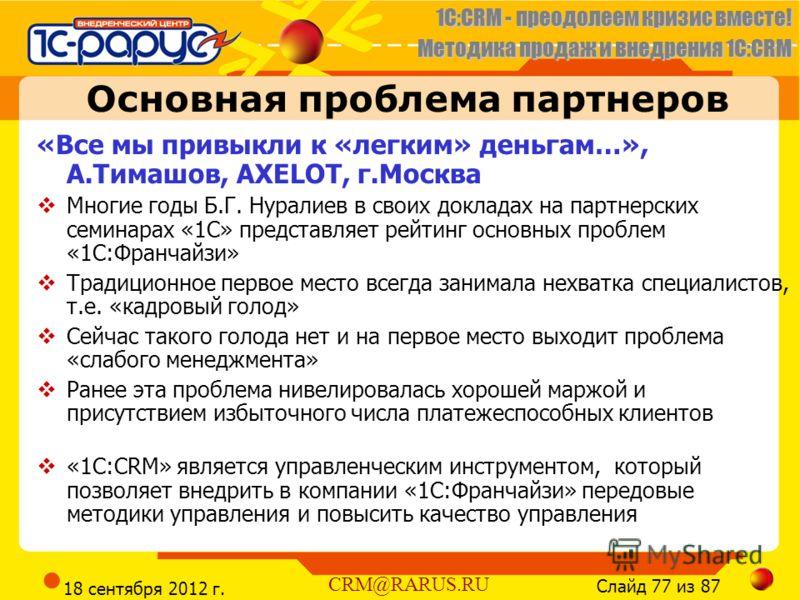 1C:CRM - преодолеем кризис вместе! Методика продаж и внедрения 1С:CRM Слайд 77 из 87 CRM@RARUS.RU 18 сентября 2012 г. Основная проблема партнеров «Все мы привыкли к «легким» деньгам…», А.Тимашов, AXELOT, г.Москва Многие годы Б.Г. Нуралиев в своих док