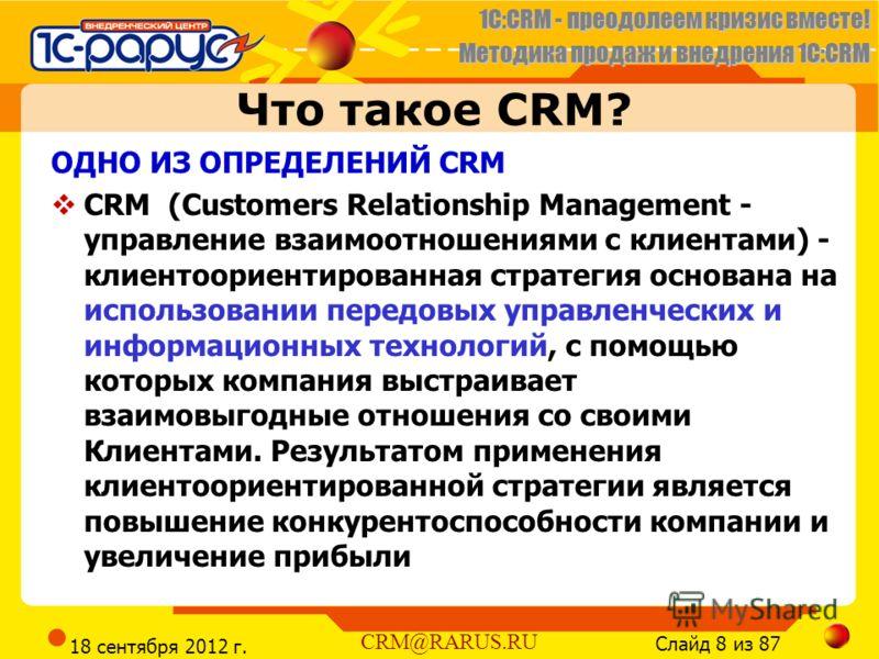1C:CRM - преодолеем кризис вместе! Методика продаж и внедрения 1С:CRM Слайд 8 из 87 CRM@RARUS.RU 18 сентября 2012 г. Что такое CRM? ОДНО ИЗ ОПРЕДЕЛЕНИЙ CRM CRM (Customers Relationship Management - управление взаимоотношениями с клиентами) - клиентоор