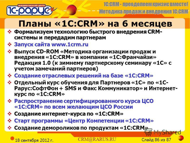1C:CRM - преодолеем кризис вместе! Методика продаж и внедрения 1С:CRM Слайд 86 из 87 CRM@RARUS.RU 18 сентября 2012 г. Планы «1С:CRM» на 6 месяцев Формализуем технологию быстрого внедрения CRM- системы и передадим партнерам Формализуем технологию быст