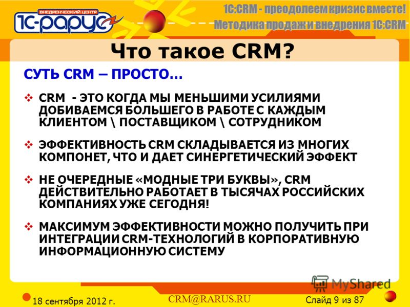 1C:CRM - преодолеем кризис вместе! Методика продаж и внедрения 1С:CRM Слайд 9 из 87 CRM@RARUS.RU 18 сентября 2012 г. Что такое CRM? СУТЬ CRM – ПРОСТО… CRM - ЭТО КОГДА МЫ МЕНЬШИМИ УСИЛИЯМИ ДОБИВАЕМСЯ БОЛЬШЕГО В РАБОТЕ С КАЖДЫМ КЛИЕНТОМ \ ПОСТАВЩИКОМ \