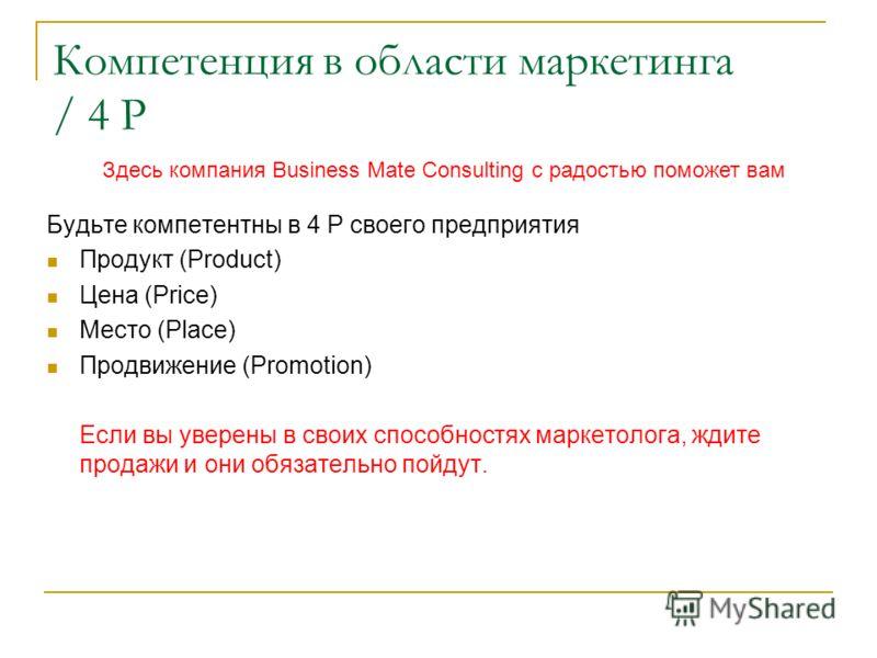 Компетенция в области маркетинга / 4 P Будьте компетентны в 4 P своего предприятия Продукт (Product) Цена (Price) Место (Place) Продвижение (Promotion) Если вы уверены в своих способностях маркетолога, ждите продажи и они обязательно пойдут. Здесь ко
