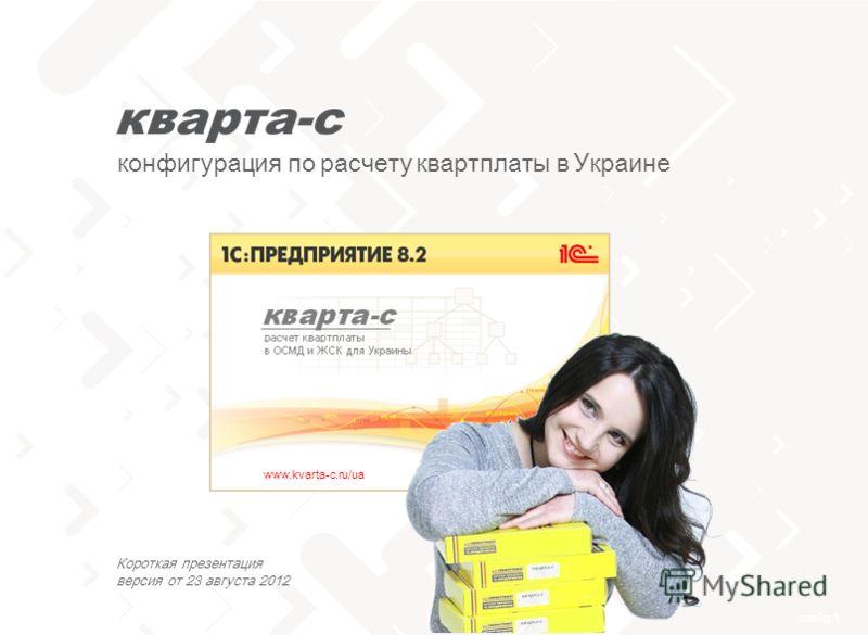 слайд 1 тел. 0 (800) 502 217 конфигурация по расчету квартплаты в Украине www.kvarta-c.ru/ua Короткая презентация версия от 23 августа 2012