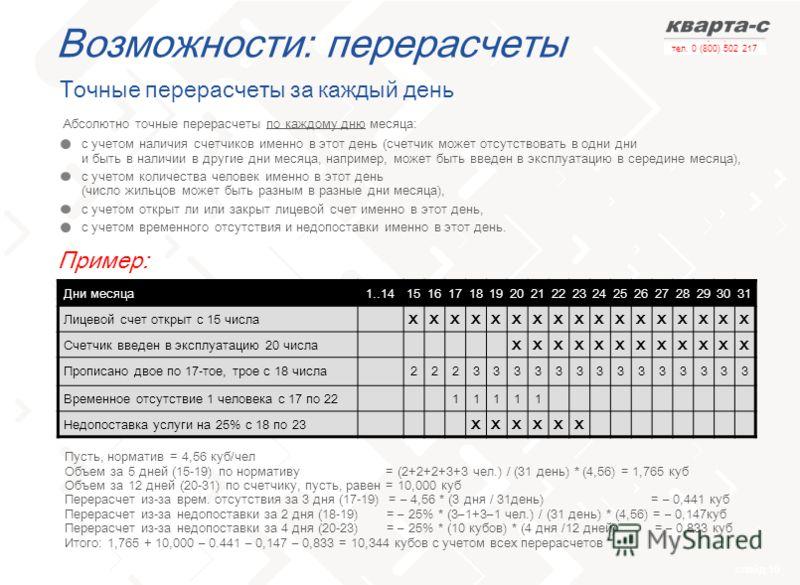 слайд 19 тел. 0 (800) 502 217 Возможности: перерасчеты Точные перерасчеты за каждый день c учетом наличия счетчиков именно в этот день (счетчик может отсутствовать в одни дни и быть в наличии в другие дни месяца, например, может быть введен в эксплуа