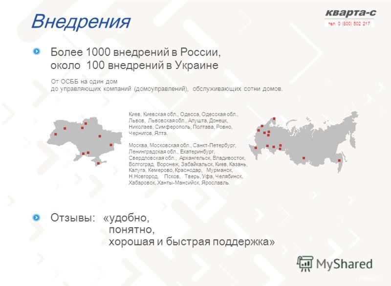 слайд 21 тел. 0 (800) 502 217 Внедрения От ОСББ на один дом до управляющих компаний (домоуправлений), обслуживающих сотни домов. Более 1000 внедрений в России, около 100 внедрений в Украине Отзывы: «удобно, понятно, хорошая и быстрая поддержка» Киев,