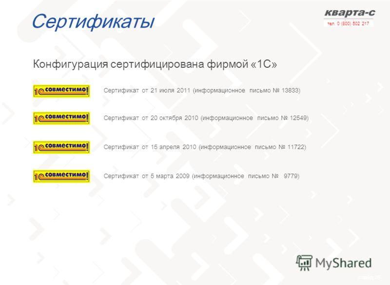 слайд 26 тел. 0 (800) 502 217 Сертификаты Конфигурация сертифицирована фирмой «1С» Сертификат от 5 марта 2009 (информационное письмо 9779) Сертификат от 15 апреля 2010 (информационное письмо 11722) Сертификат от 20 октября 2010 (информационное письмо