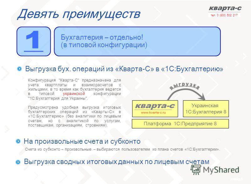 слайд 6 тел. 0 (800) 502 217 Девять преимуществ Бухгалтерия – отдельно! (в типовой конфигурации) Выгрузка бух. операций из «Кварта-С» в «1С:Бухгалтерию» Украинская 1С:Бухгалтерия 8 Платформа 1С:Предприятие 8 На произвольные счета и субконто Счета из