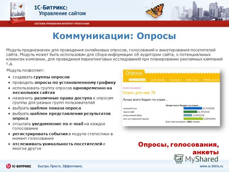 Коммуникации: Опросы Модуль предназначен для проведения онлайновых опросов, голосований и анкетирования посетителей сайта. Модуль может быть использован для сбора информации об аудитории сайта, о потенциальных клиентах компании, для проведения маркет