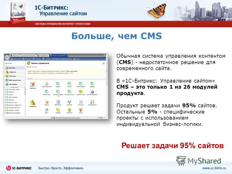 Больше, чем CMS Обычная система управления контентом (CMS) - недостаточное решение для современного сайта. В «1С-Битрикс: Управление сайтом» CMS – это только 1 из 26 модулей продукта. Продукт решает задачи 95% сайтов. Остальные 5% - специфические про