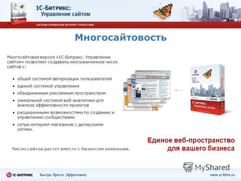Многосайтовость Единое веб-пространство для вашего бизнеса Многосайтовая версия «1С-Битрикс: Управление сайтом» позволяет создавать неограниченное число сайтов с: Число сайтов растет вместе с бизнесом компании. общей системой авторизации пользователе