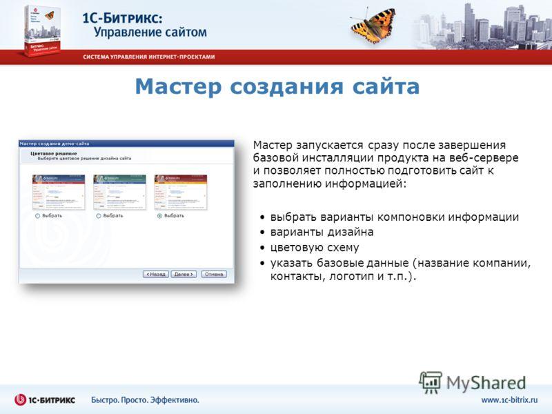 Мастер создания сайта Мастер запускается сразу после завершения базовой инсталляции продукта на веб-сервере и позволяет полностью подготовить сайт к заполнению информацией: выбрать варианты компоновки информации варианты дизайна цветовую схему указат
