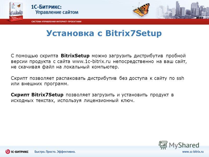Установка с Bitrix7Setup С помощью скрипта BitrixSetup можно загрузить дистрибутив пробной версии продукта с сайта www.1c-bitrix.ru непосредственно на ваш сайт, не скачивая файл на локальный компьютер. Скрипт позволяет распаковать дистрибутив без дос