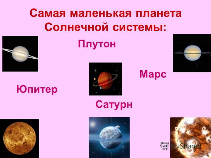Самая маленькая планета Солнечной системы: Плутон Марс Юпитер Сатурн