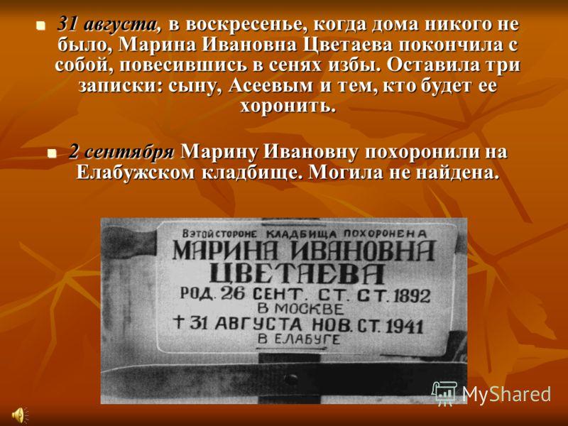 31 августа, в воскресенье, когда дома никого не было, Марина Ивановна Цветаева покончила с собой, повесившись в сенях избы. Оставила три записки: сыну, Асеевым и тем, кто будет ее хоронить. 31 августа, в воскресенье, когда дома никого не было, Марина